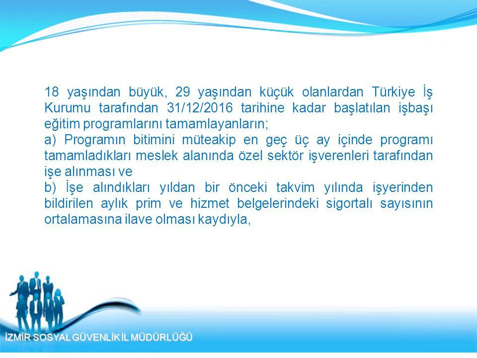 18 yaşından büyük, 29 yaşından küçük olanlardan Türkiye İş Kurumu tarafından 31/12/2016 tarihine kadar başlatılan işbaşı eğitim programlarını tamamlayanların;