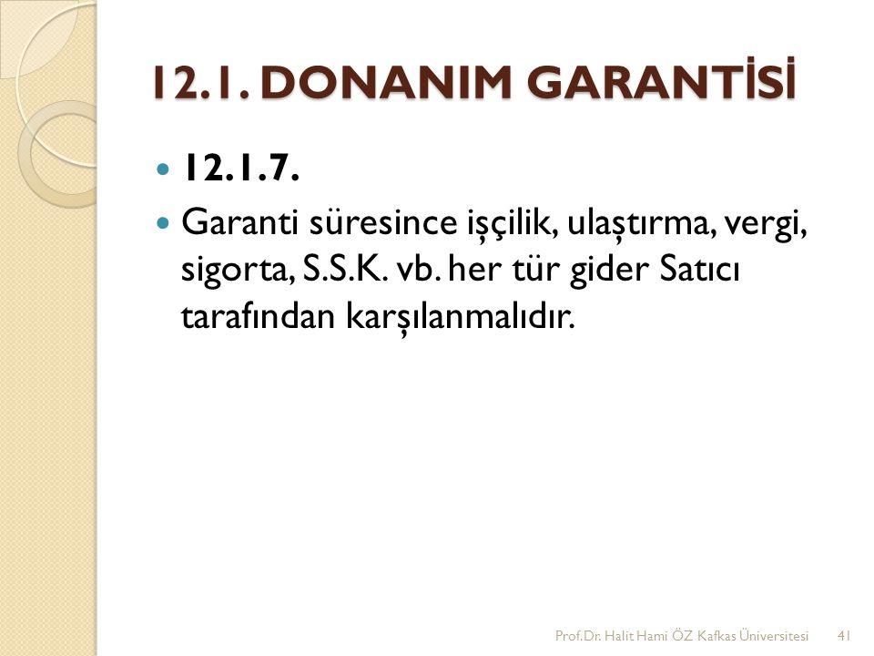 12.1. DONANIM GARANTİSİ 12.1.7. Garanti süresince işçilik, ulaştırma, vergi, sigorta, S.S.K. vb. her tür gider Satıcı tarafından karşılanmalıdır.