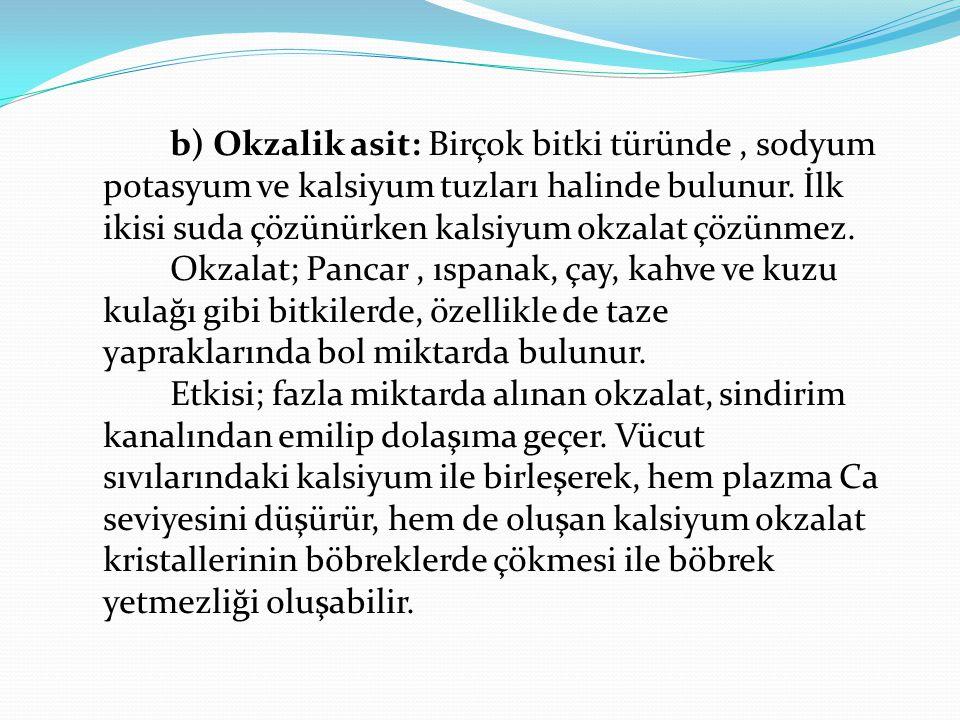 b) Okzalik asit: Birçok bitki türünde , sodyum potasyum ve kalsiyum tuzları halinde bulunur.
