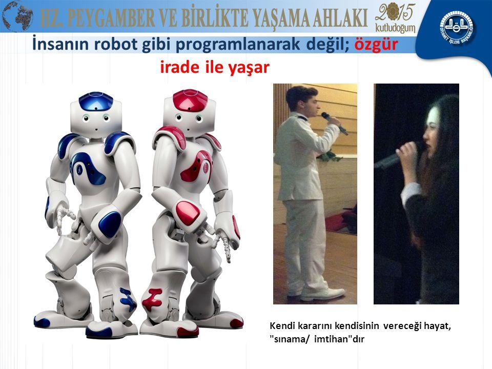 İnsanın robot gibi programlanarak değil; özgür irade ile yaşar
