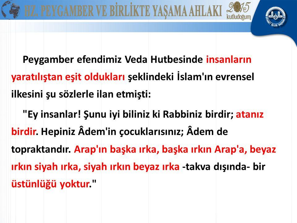 Peygamber efendimiz Veda Hutbesinde insanların yaratılıştan eşit oldukları şeklindeki İslam ın evrensel ilkesini şu sözlerle ilan etmişti: Ey insanlar.