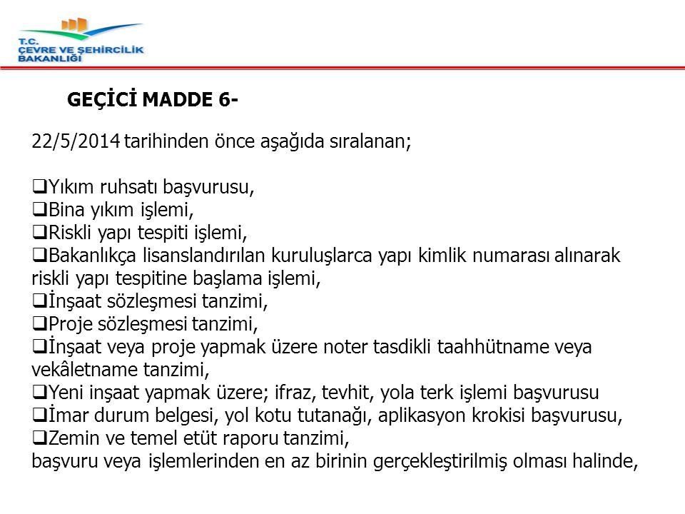 GEÇİCİ MADDE 6- 22/5/2014 tarihinden önce aşağıda sıralanan; Yıkım ruhsatı başvurusu, Bina yıkım işlemi,