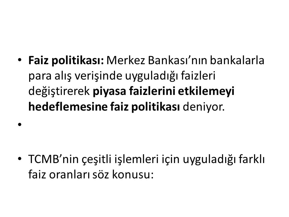 Faiz politikası: Merkez Bankası'nın bankalarla para alış verişinde uyguladığı faizleri değiştirerek piyasa faizlerini etkilemeyi hedeflemesine faiz politikası deniyor.