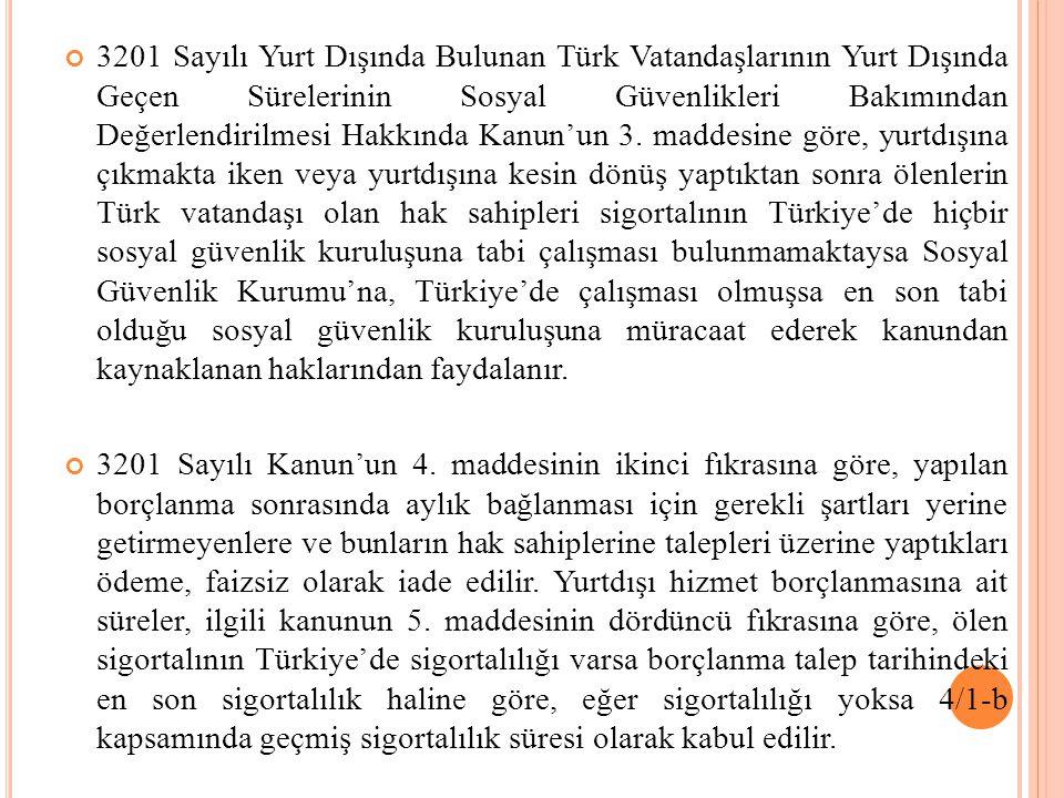 3201 Sayılı Yurt Dışında Bulunan Türk Vatandaşlarının Yurt Dışında Geçen Sürelerinin Sosyal Güvenlikleri Bakımından Değerlendirilmesi Hakkında Kanun'un 3. maddesine göre, yurtdışına çıkmakta iken veya yurtdışına kesin dönüş yaptıktan sonra ölenlerin Türk vatandaşı olan hak sahipleri sigortalının Türkiye'de hiçbir sosyal güvenlik kuruluşuna tabi çalışması bulunmamaktaysa Sosyal Güvenlik Kurumu'na, Türkiye'de çalışması olmuşsa en son tabi olduğu sosyal güvenlik kuruluşuna müracaat ederek kanundan kaynaklanan haklarından faydalanır.
