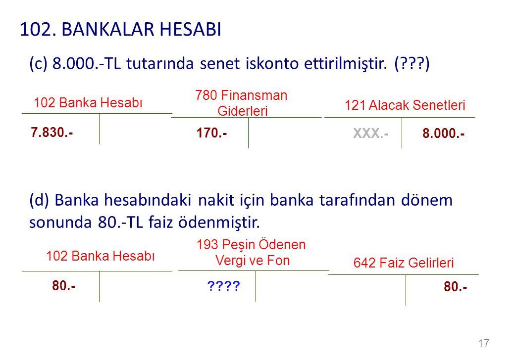 102. BANKALAR HESABI (c) 8.000.-TL tutarında senet iskonto ettirilmiştir. ( ) 780 Finansman. Giderleri.