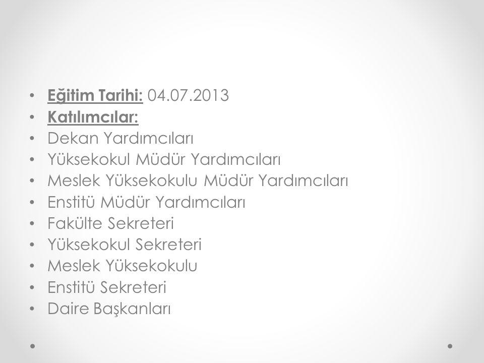 Eğitim Tarihi: 04.07.2013 Katılımcılar: Dekan Yardımcıları. Yüksekokul Müdür Yardımcıları. Meslek Yüksekokulu Müdür Yardımcıları.