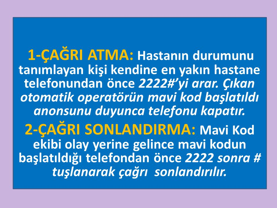 1-ÇAĞRI ATMA: Hastanın durumunu tanımlayan kişi kendine en yakın hastane telefonundan önce 2222#'yi arar. Çıkan otomatik operatörün mavi kod başlatıldı anonsunu duyunca telefonu kapatır.
