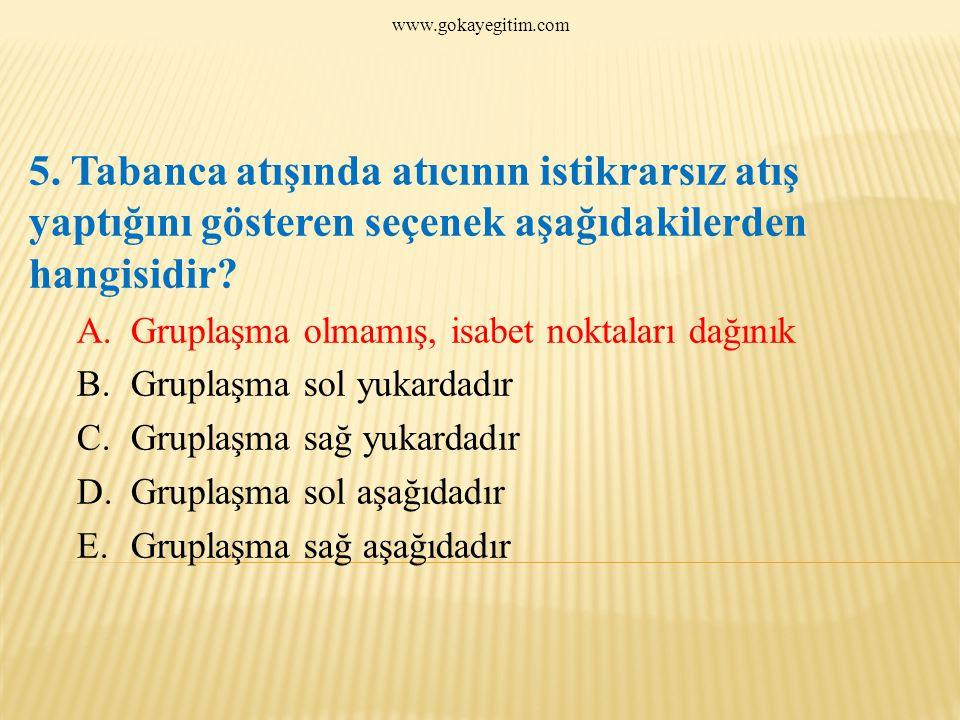 www.gokayegitim.com 5. Tabanca atışında atıcının istikrarsız atış yaptığını gösteren seçenek aşağıdakilerden hangisidir