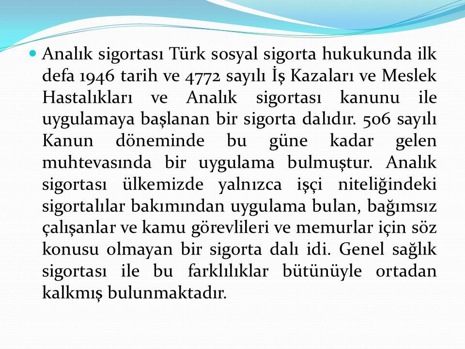Analık sigortası Türk sosyal sigorta hukukunda ilk defa 1946 tarih ve 4772 sayılı İş Kazaları ve Meslek Hastalıkları ve Analık sigortası kanunu ile uygulamaya başlanan bir sigorta dalıdır.