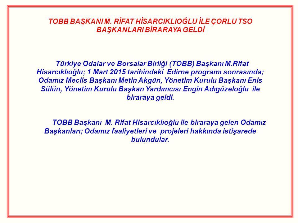 TOBB BAŞKANI M. RİFAT HİSARCIKLIOĞLU İLE ÇORLU TSO BAŞKANLARI BİRARAYA GELDİ