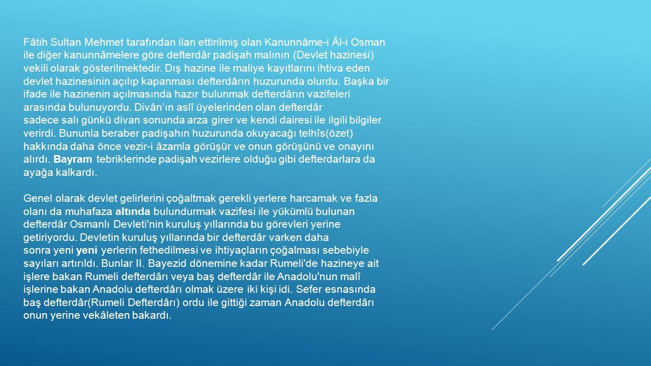 Fâtih Sultan Mehmet tarafından ilan ettirilmiş olan Kanunnâme-i Âl-i Osman ile diğer kanunnâmelere göre defterdâr padişah malının (Devlet hazinesi) vekili olarak gösterilmektedir.