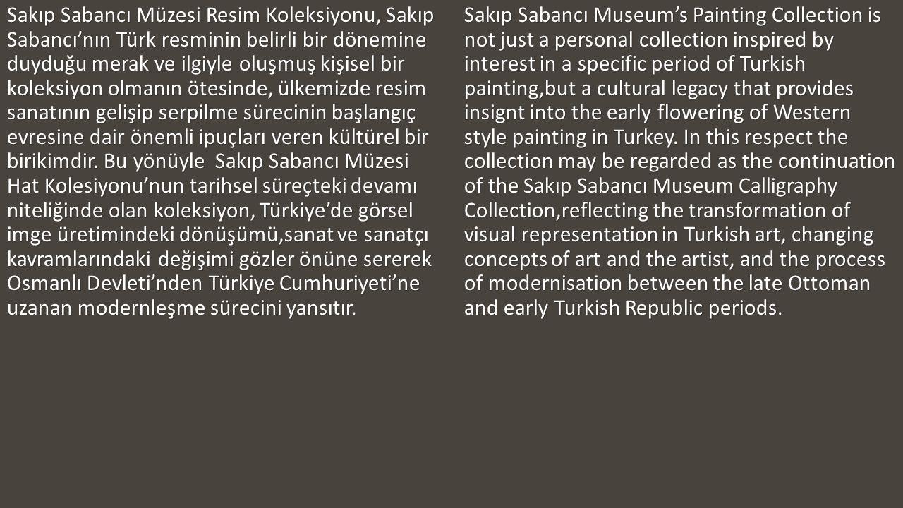 Sakıp Sabancı Müzesi Resim Koleksiyonu, Sakıp Sabancı'nın Türk resminin belirli bir dönemine duyduğu merak ve ilgiyle oluşmuş kişisel bir koleksiyon olmanın ötesinde, ülkemizde resim sanatının gelişip serpilme sürecinin başlangıç evresine dair önemli ipuçları veren kültürel bir birikimdir. Bu yönüyle Sakıp Sabancı Müzesi Hat Kolesiyonu'nun tarihsel süreçteki devamı niteliğinde olan koleksiyon, Türkiye'de görsel imge üretimindeki dönüşümü,sanat ve sanatçı kavramlarındaki değişimi gözler önüne sererek Osmanlı Devleti'nden Türkiye Cumhuriyeti'ne uzanan modernleşme sürecini yansıtır.