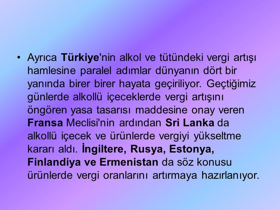 Ayrıca Türkiye nin alkol ve tütündeki vergi artışı hamlesine paralel adımlar dünyanın dört bir yanında birer birer hayata geçiriliyor.