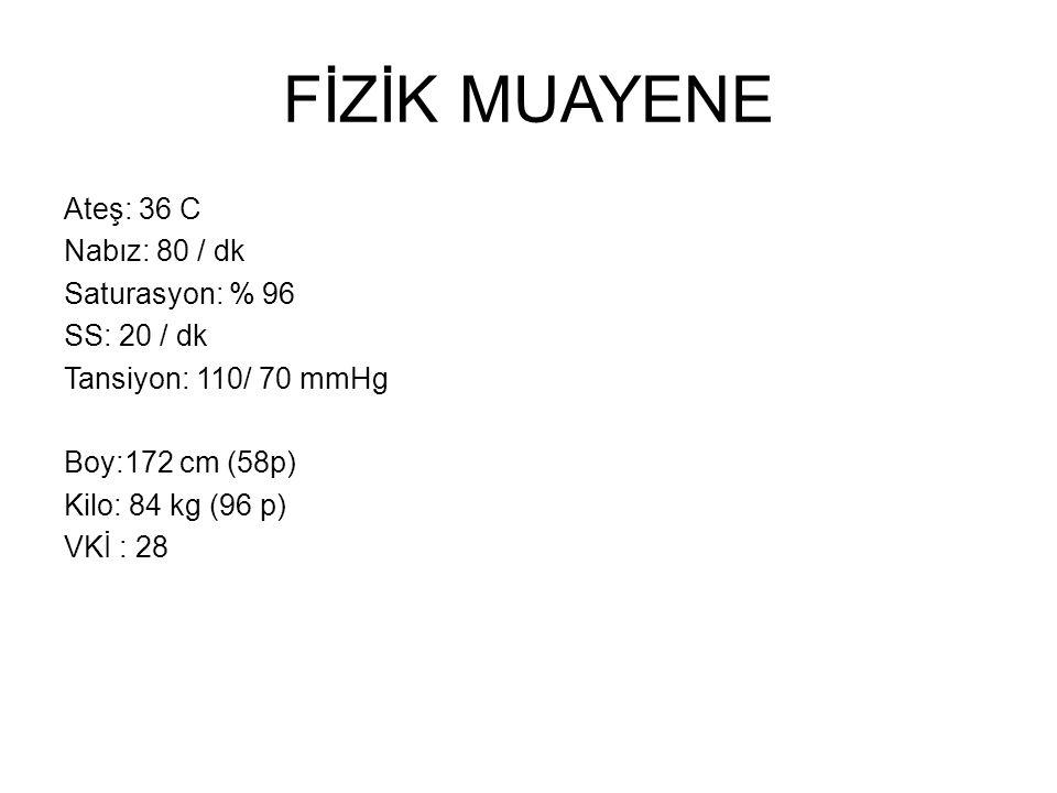 FİZİK MUAYENE Ateş: 36 C Nabız: 80 / dk Saturasyon: % 96 SS: 20 / dk