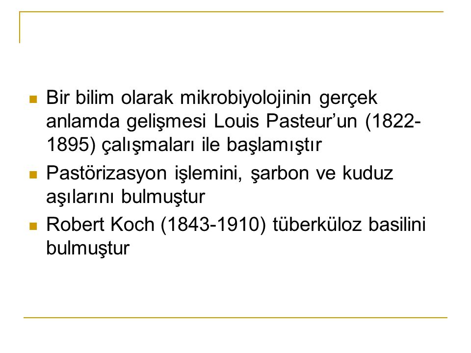 Bir bilim olarak mikrobiyolojinin gerçek anlamda gelişmesi Louis Pasteur'un (1822-1895) çalışmaları ile başlamıştır