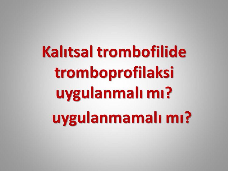 Kalıtsal trombofilide tromboprofilaksi uygulanmalı mı uygulanmamalı mı