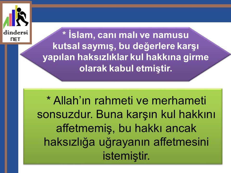 * İslam, canı malı ve namusu kutsal saymış, bu değerlere karşı yapılan haksızlıklar kul hakkına girme olarak kabul etmiştir.
