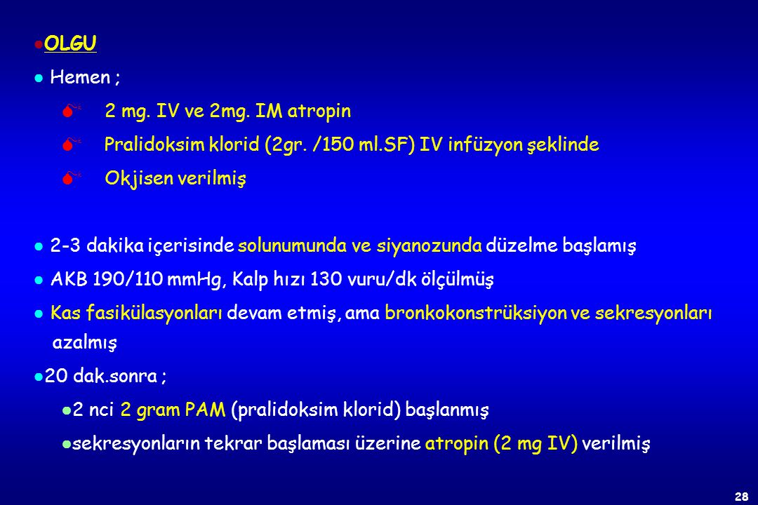 ●OLGU ● Hemen ; 2 mg. IV ve 2mg. IM atropin. Pralidoksim klorid (2gr. /150 ml.SF) IV infüzyon şeklinde.