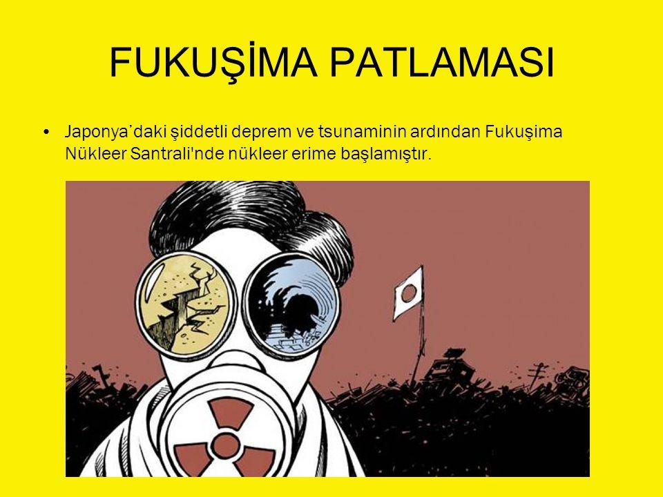 FUKUŞİMA PATLAMASI Japonya'daki şiddetli deprem ve tsunaminin ardından Fukuşima Nükleer Santrali nde nükleer erime başlamıştır.
