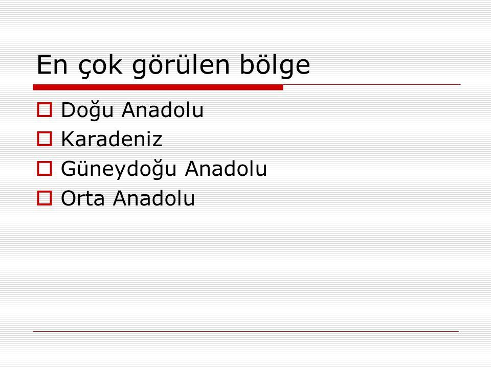 En çok görülen bölge Doğu Anadolu Karadeniz Güneydoğu Anadolu