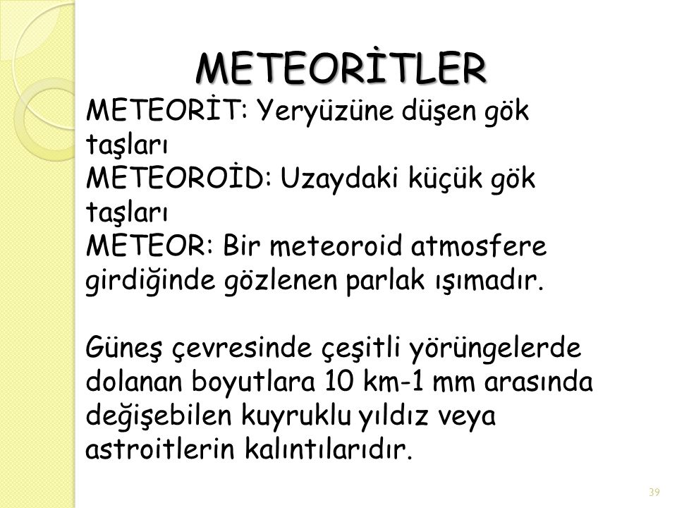 METEORİTLER METEORİT: Yeryüzüne düşen gök taşları METEOROİD: Uzaydaki küçük gök taşları METEOR: Bir meteoroid atmosfere girdiğinde gözlenen parlak ışımadır.