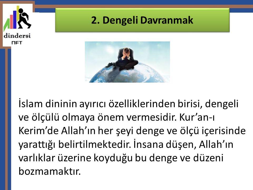 2. Dengeli Davranmak İslam dininin ayırıcı özelliklerinden birisi, dengeli ve ölçülü olmaya önem vermesidir. Kur'an-ı.