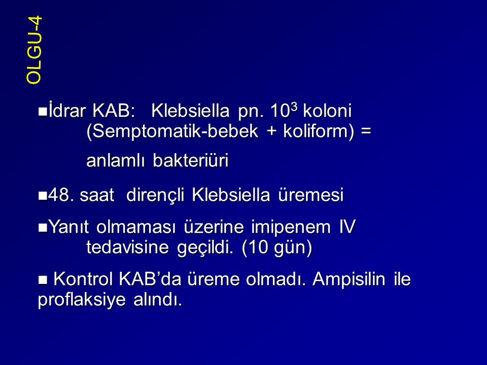 OLGU-4 İdrar KAB: Klebsiella pn. 103 koloni (Semptomatik-bebek + koliform) = anlamlı bakteriüri.