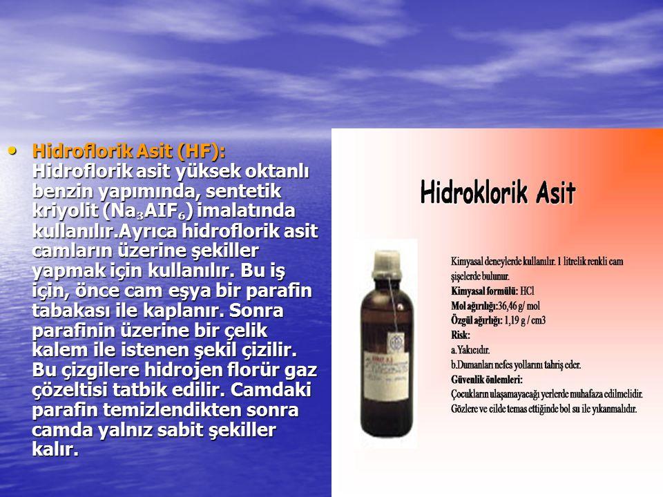 Hidroflorik Asit (HF): Hidroflorik asit yüksek oktanlı benzin yapımında, sentetik kriyolit (Na₃AIF₆) imalatında kullanılır.Ayrıca hidroflorik asit camların üzerine şekiller yapmak için kullanılır.