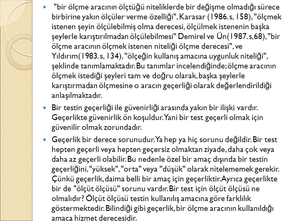 bir ölçme aracının ölçtüğü niteliklerde bir değişme olmadığı sürece birbirine yakın ölçüler verme özelliği , Karasar (1986. s, 158), ölçmek istenen şeyin ölçülebilmiş olma derecesi, ölçülmek istenenin başka şeylerle karıştırılmadan ölçülebilmesi Demirel ve Ün(1987. s,68), bir ölçme aracının ölçmek istenen niteliği ölçme derecesi , ve Yıldırım(1983. s, 134), ölçeğin kullanış amacına uygunluk niteliği , şeklinde tanımlamaktadır. Bu tanımlar incelendiğinde; ölçme aracının ölçmek istediği şeyleri tam ve doğru olarak, başka şeylerle karıştırmadan ölçmesine o aracın geçerliği olarak değerlendirildiği anlaşılmaktadır.