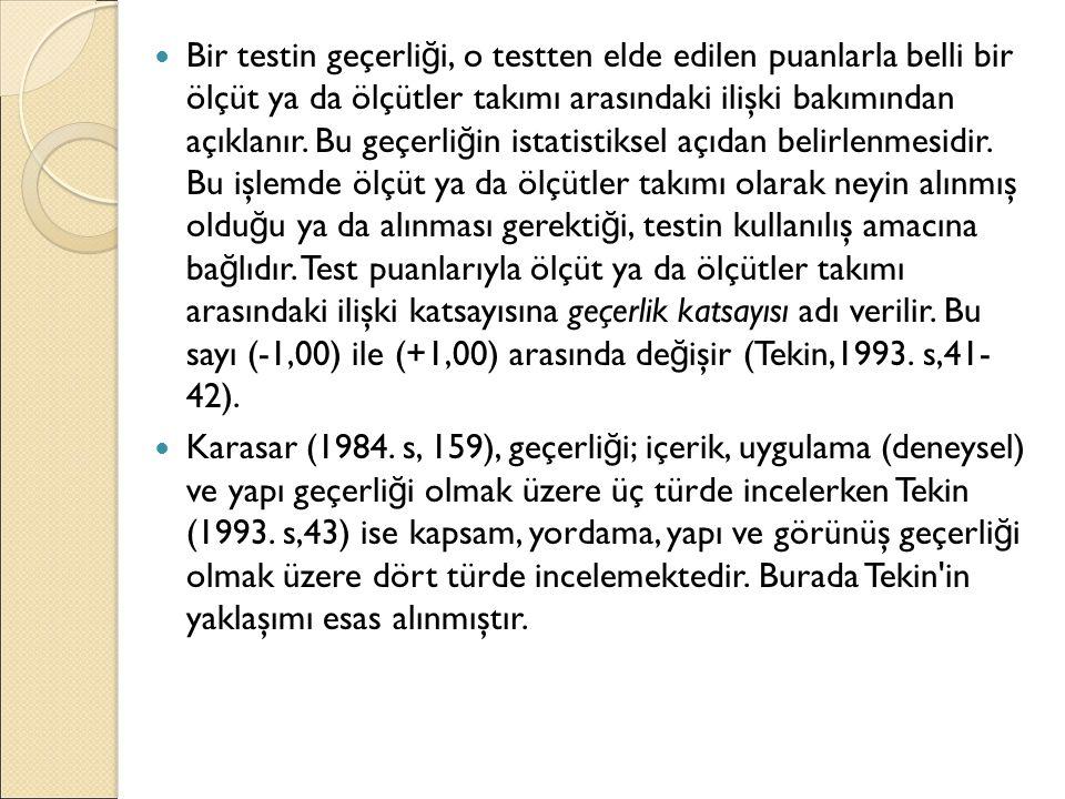 Bir testin geçerliği, o testten elde edilen puanlarla belli bir ölçüt ya da ölçütler takımı arasındaki ilişki bakımından açıklanır. Bu geçerliğin istatistiksel açıdan belirlenmesidir. Bu işlemde ölçüt ya da ölçütler takımı olarak neyin alınmış olduğu ya da alınması gerektiği, testin kullanılış amacına bağlıdır. Test puanlarıyla ölçüt ya da ölçütler takımı arasındaki ilişki katsayısına geçerlik katsayısı adı verilir. Bu sayı (-1,00) ile (+1,00) arasında değişir (Tekin,1993. s,41- 42).