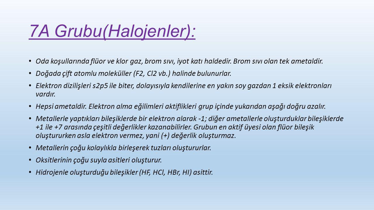 7A Grubu(Halojenler): Oda koşullarında flüor ve klor gaz, brom sıvı, iyot katı haldedir. Brom sıvı olan tek ametaldir.