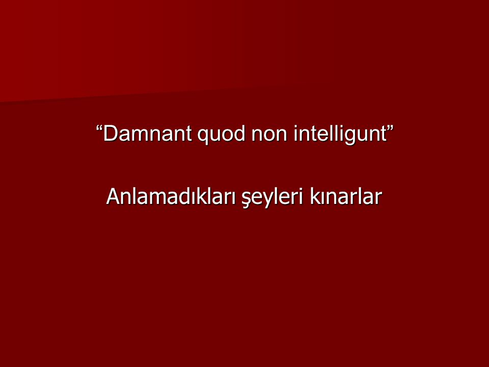Damnant quod non intelligunt Anlamadıkları şeyleri kınarlar