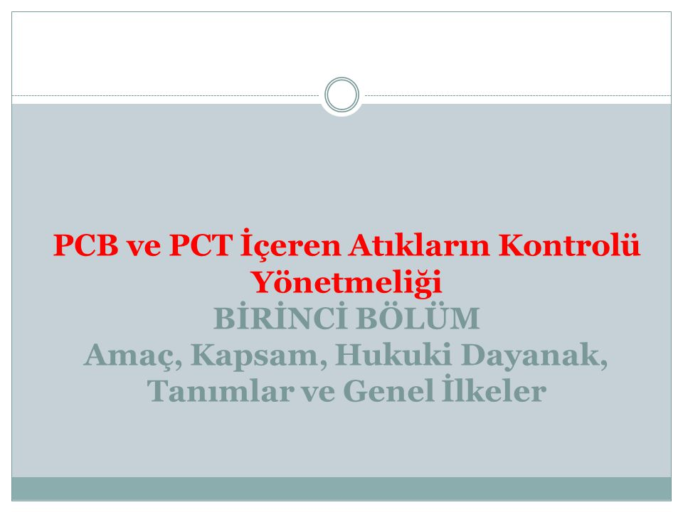 PCB ve PCT İçeren Atıkların Kontrolü Yönetmeliği BİRİNCİ BÖLÜM Amaç, Kapsam, Hukuki Dayanak, Tanımlar ve Genel İlkeler