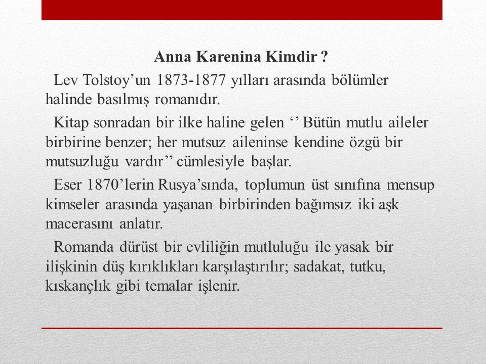 Anna Karenina Kimdir Lev Tolstoy'un 1873-1877 yılları arasında bölümler halinde basılmış romanıdır.