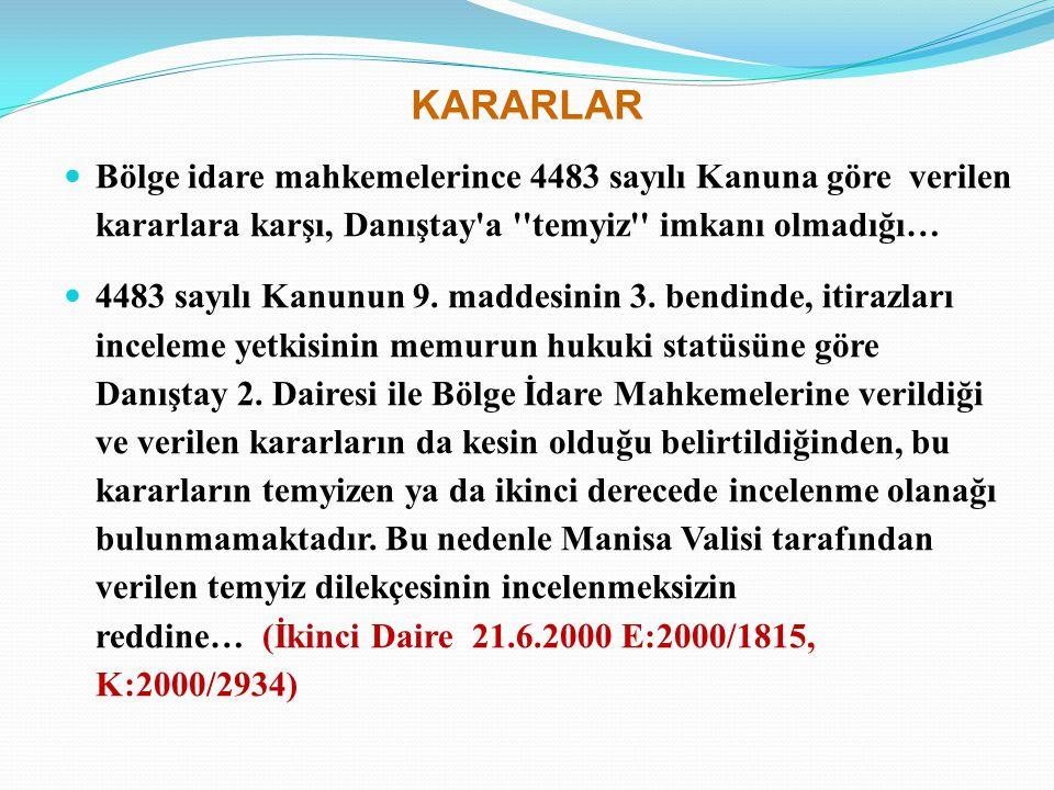 KARARLAR Bölge idare mahkemelerince 4483 sayılı Kanuna göre verilen kararlara karşı, Danıştay a temyiz imkanı olmadığı…