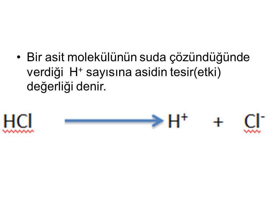 Bir asit molekülünün suda çözündüğünde verdiği H+ sayısına asidin tesir(etki) değerliği denir.