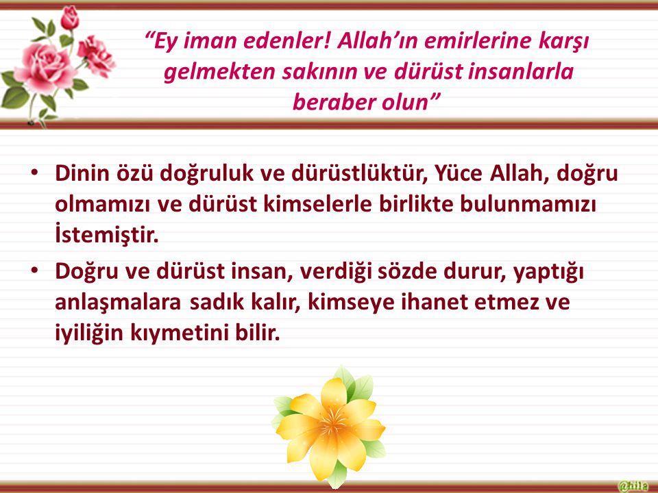 Ey iman edenler! Allah'ın emirlerine karşı gelmekten sakının ve dürüst insanlarla beraber olun