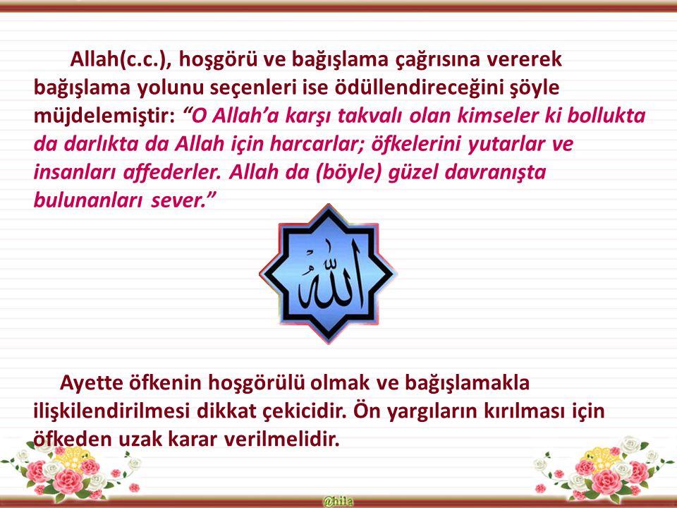 Allah(c.c.), hoşgörü ve bağışlama çağrısına vererek bağışlama yolunu seçenleri ise ödüllendireceğini şöyle müjdelemiştir: O Allah'a karşı takvalı olan kimseler ki bollukta da darlıkta da Allah için harcarlar; öfkelerini yutarlar ve insanları affederler. Allah da (böyle) güzel davranışta bulunanları sever.