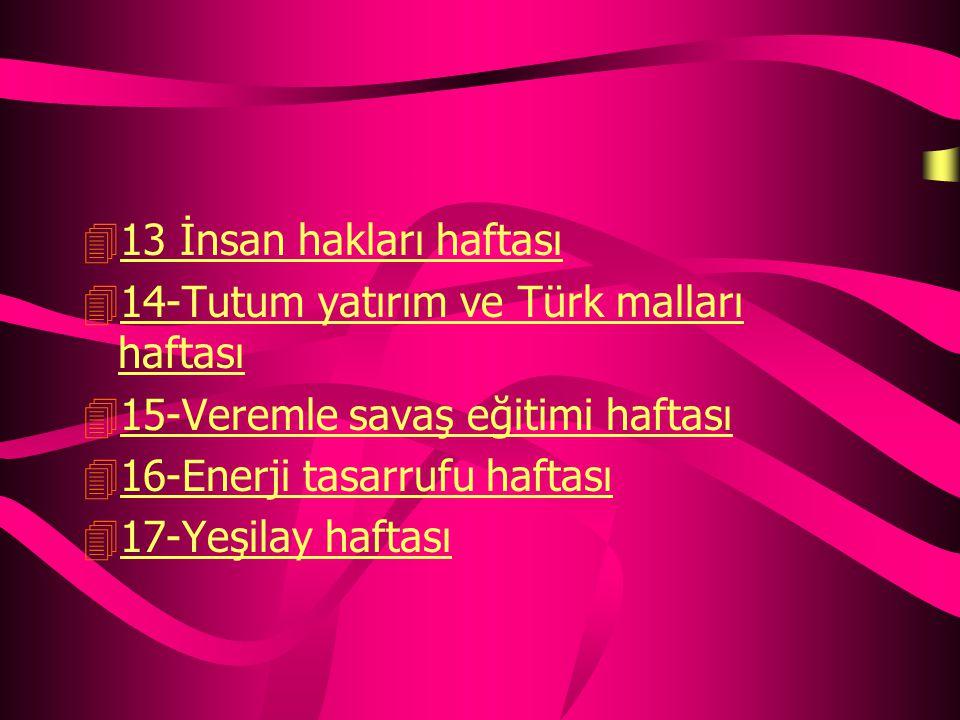 13 İnsan hakları haftası 14-Tutum yatırım ve Türk malları haftası. 15-Veremle savaş eğitimi haftası.