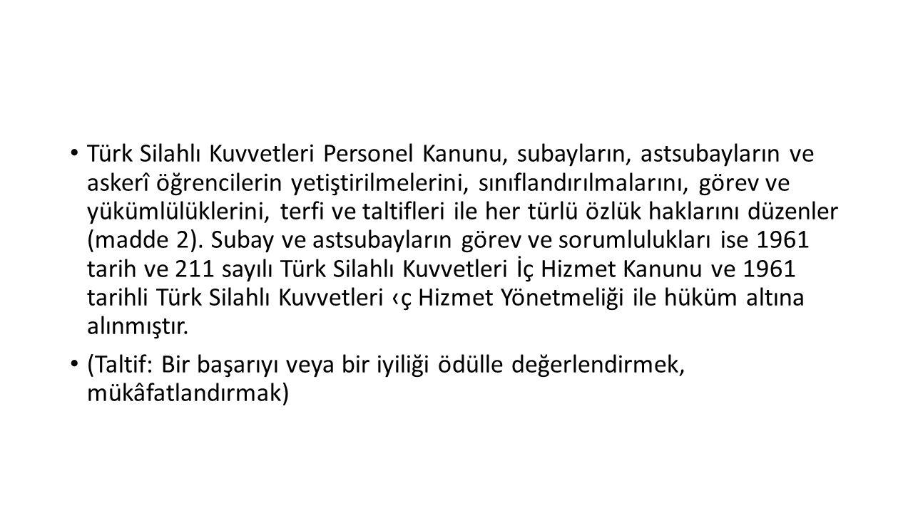 Türk Silahlı Kuvvetleri Personel Kanunu, subayların, astsubayların ve askerî öğrencilerin yetiştirilmelerini, sınıflandırılmalarını, görev ve yükümlülüklerini, terfi ve taltifleri ile her türlü özlük haklarını düzenler (madde 2). Subay ve astsubayların görev ve sorumlulukları ise 1961 tarih ve 211 sayılı Türk Silahlı Kuvvetleri İç Hizmet Kanunu ve 1961 tarihli Türk Silahlı Kuvvetleri ‹ç Hizmet Yönetmeliği ile hüküm altına alınmıştır.
