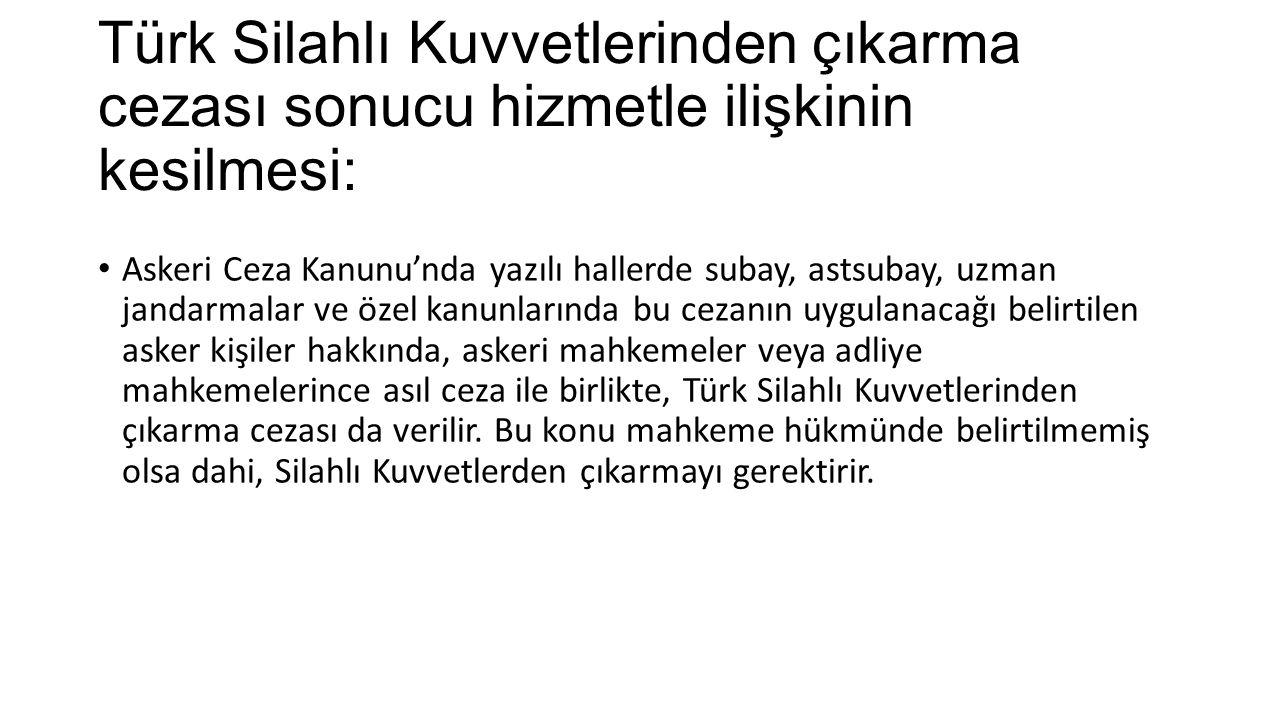 Türk Silahlı Kuvvetlerinden çıkarma cezası sonucu hizmetle ilişkinin kesilmesi: