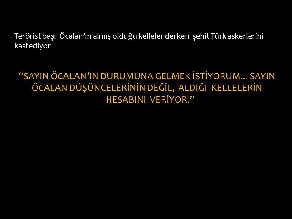 Terörist başı Öcalan'ın almış olduğu kelleler derken şehit Türk askerlerini kastediyor