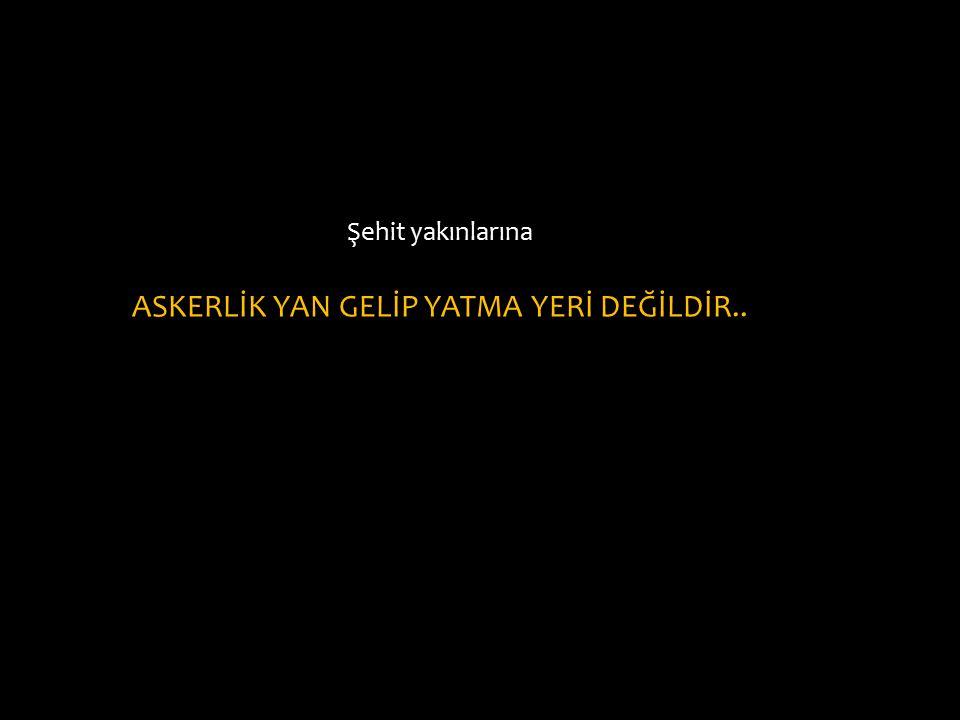 ASKERLİK YAN GELİP YATMA YERİ DEĞİLDİR..