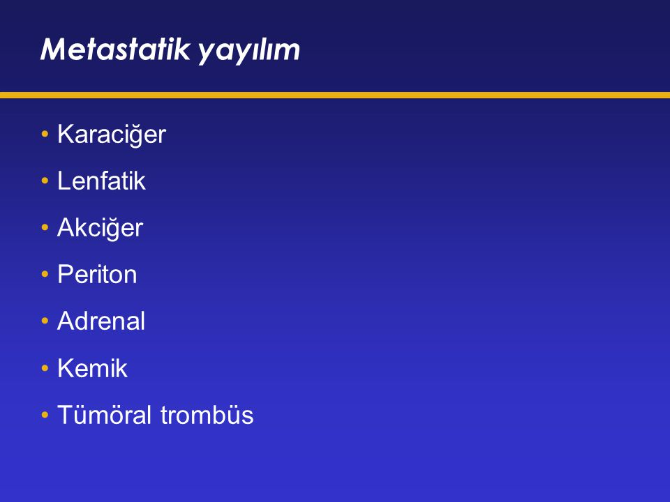 Metastatik yayılım Karaciğer Lenfatik Akciğer Periton Adrenal Kemik