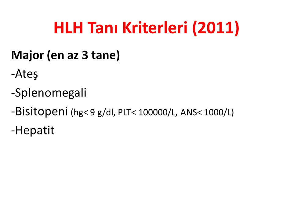 HLH Tanı Kriterleri (2011) Major (en az 3 tane) -Ateş -Splenomegali -Bisitopeni (hg< 9 g/dl, PLT< 100000/L, ANS< 1000/L) -Hepatit