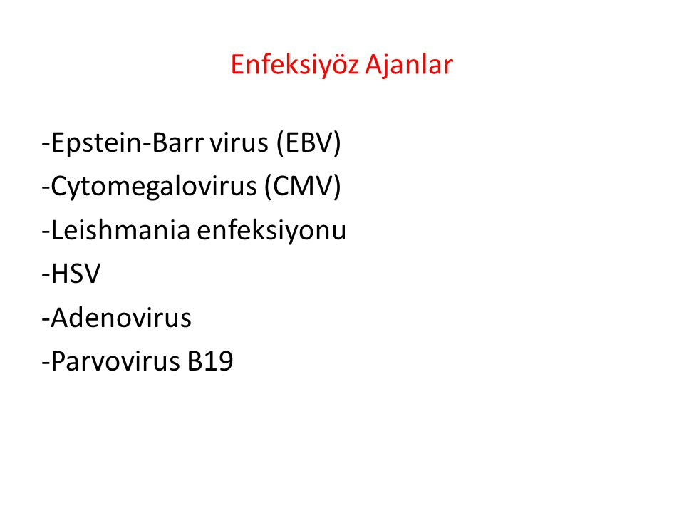 Enfeksiyöz Ajanlar -Epstein-Barr virus (EBV) -Cytomegalovirus (CMV) -Leishmania enfeksiyonu -HSV -Adenovirus -Parvovirus B19