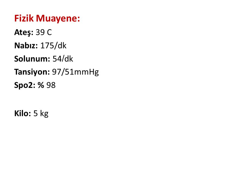 Fizik Muayene: Ateş: 39 C Nabız: 175/dk Solunum: 54/dk