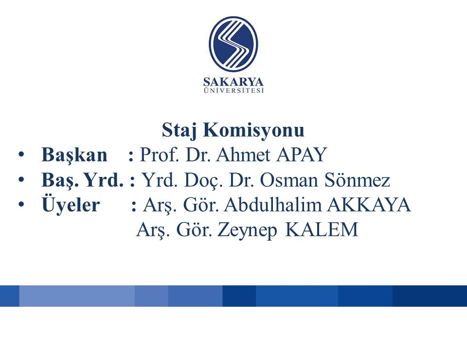 Staj Komisyonu Başkan : Prof. Dr. Ahmet APAY. Baş. Yrd. : Yrd. Doç. Dr. Osman Sönmez. Üyeler : Arş. Gör. Abdulhalim AKKAYA.