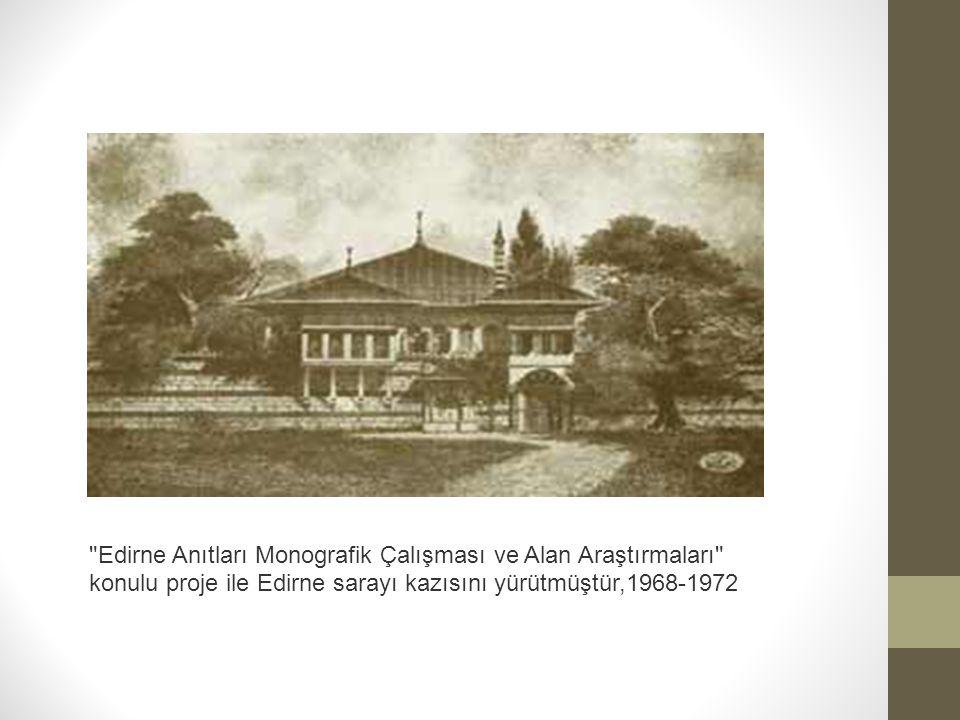 Edirne Anıtları Monografik Çalışması ve Alan Araştırmaları konulu proje ile Edirne sarayı kazısını yürütmüştür,1968-1972