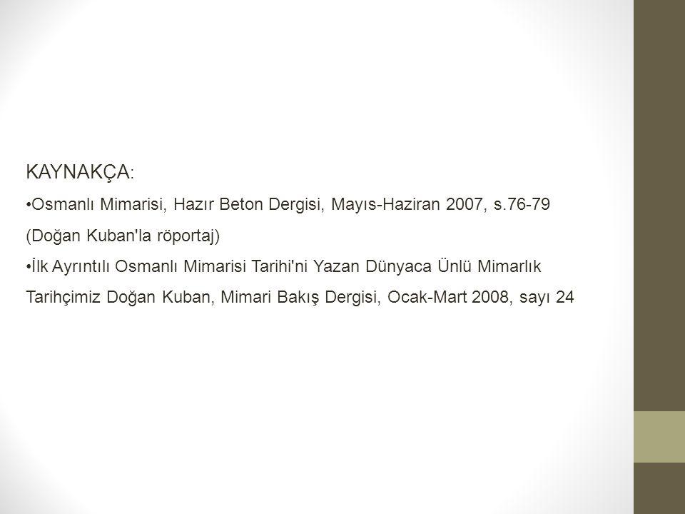 KAYNAKÇA: Osmanlı Mimarisi, Hazır Beton Dergisi, Mayıs-Haziran 2007, s.76-79 (Doğan Kuban la röportaj)